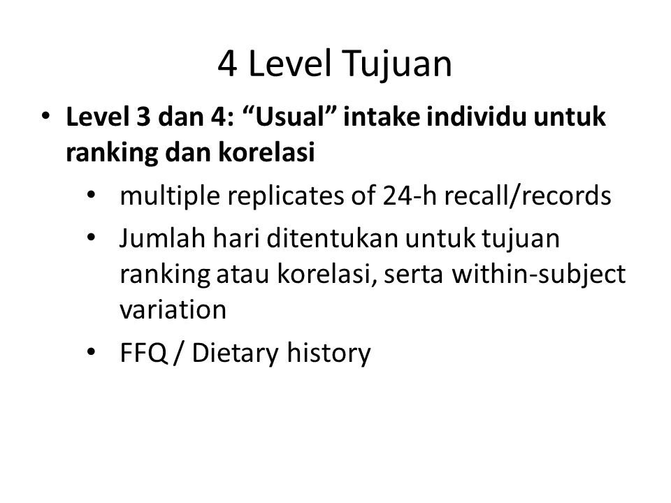 4 Level Tujuan Level 3 dan 4: Usual intake individu untuk ranking dan korelasi. multiple replicates of 24-h recall/records.