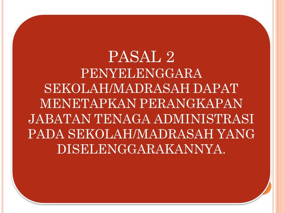 PASAL 2 PENYELENGGARA SEKOLAH/MADRASAH DAPAT MENETAPKAN PERANGKAPAN JABATAN TENAGA ADMINISTRASI PADA SEKOLAH/MADRASAH YANG DISELENGGARAKANNYA.
