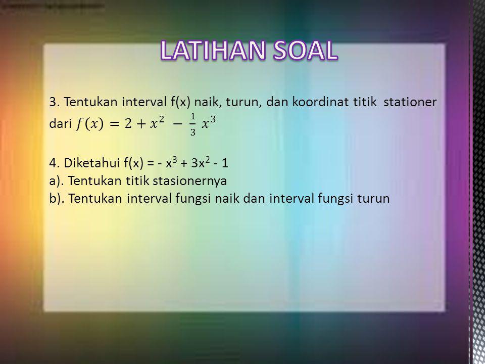 LATIHAN SOAL 3. Tentukan interval f(x) naik, turun, dan koordinat titik stationer dari 𝑓 𝑥 =2+ 𝑥 2 − 1 3 𝑥 3.
