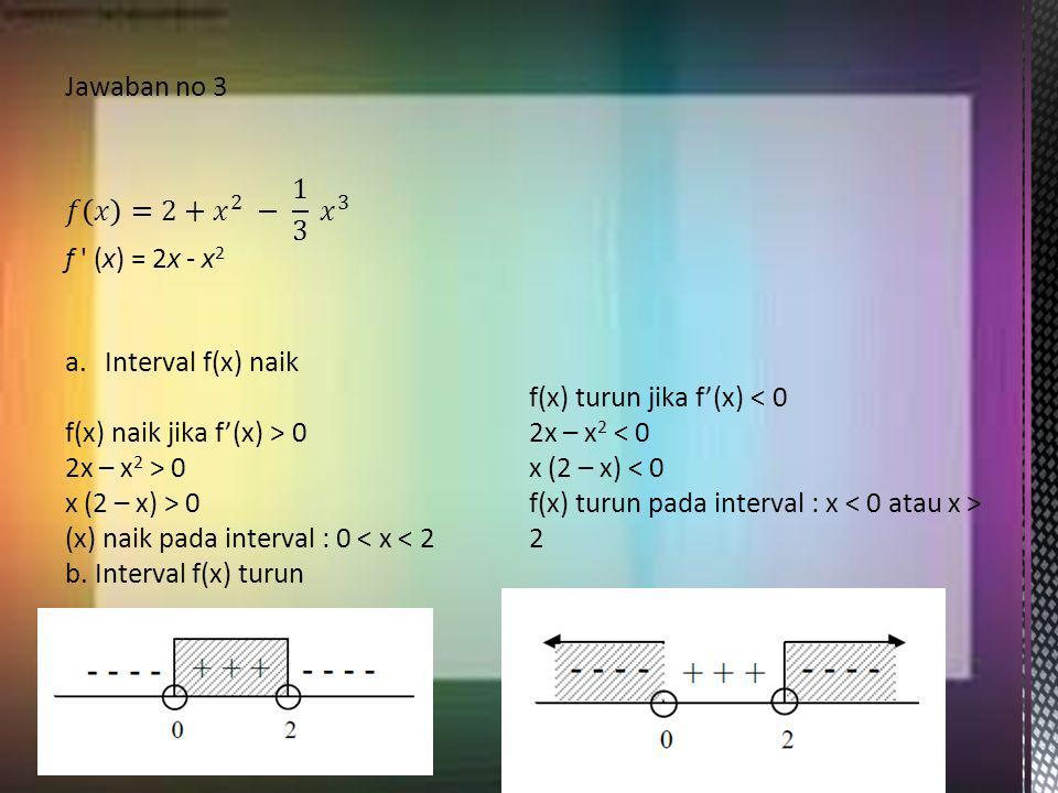Jawaban no 3 𝑓 𝑥 =2+ 𝑥 2 − 1 3 𝑥 3. f (x) = 2x - x2. Interval f(x) naik. f(x) turun jika f'(x) < 0.