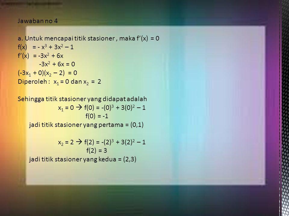 Jawaban no 4 a. Untuk mencapai titik stasioner , maka f'(x) = 0. f(x) = - x3 + 3x2 – 1. f'(x) = -3x2 + 6x.