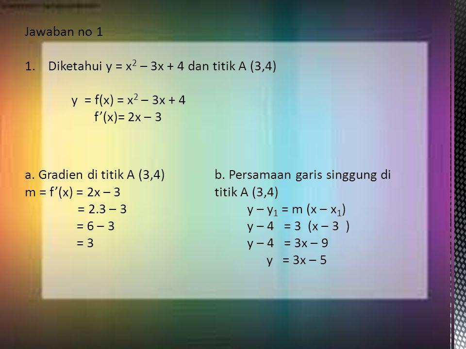 Jawaban no 1 Diketahui y = x2 – 3x + 4 dan titik A (3,4) y = f(x) = x2 – 3x + 4. f'(x)= 2x – 3. a. Gradien di titik A (3,4)