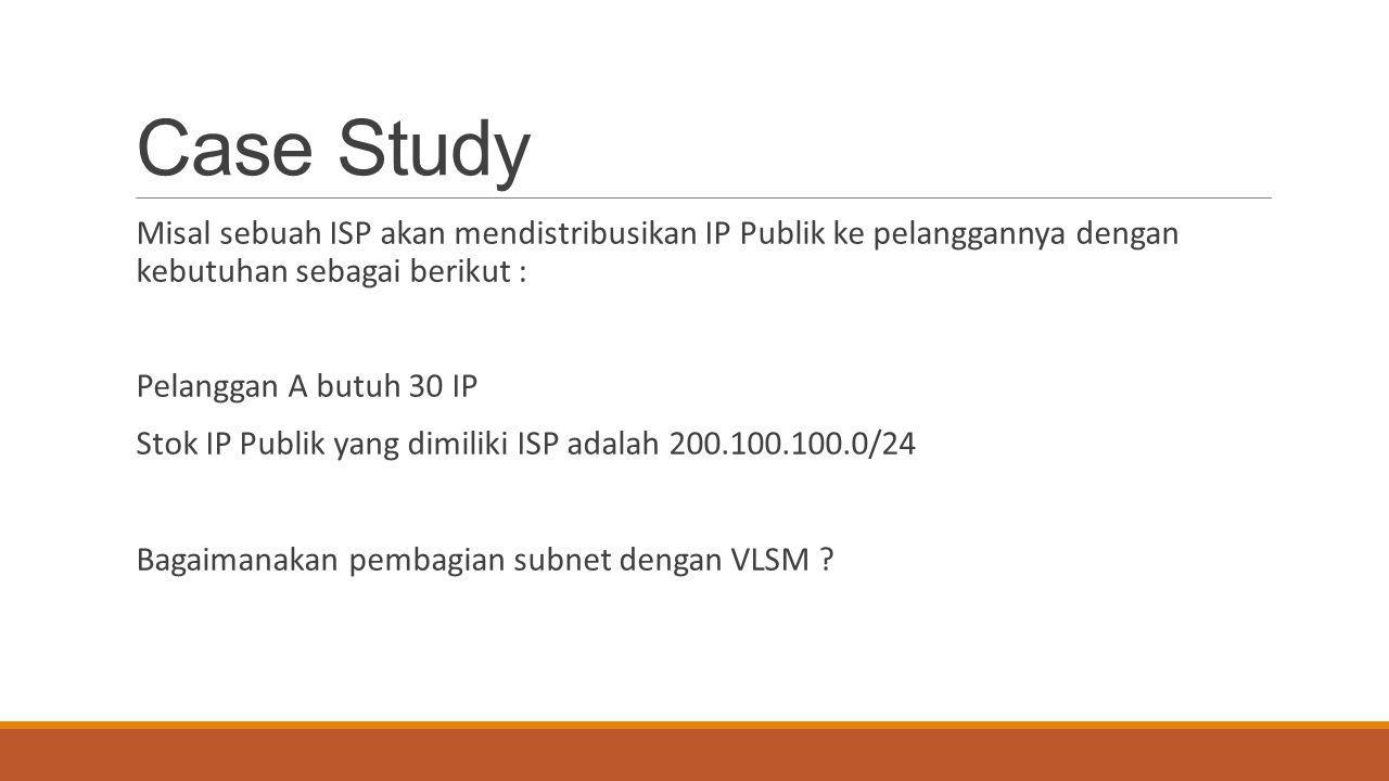 Case Study Misal sebuah ISP akan mendistribusikan IP Publik ke pelanggannya dengan kebutuhan sebagai berikut :