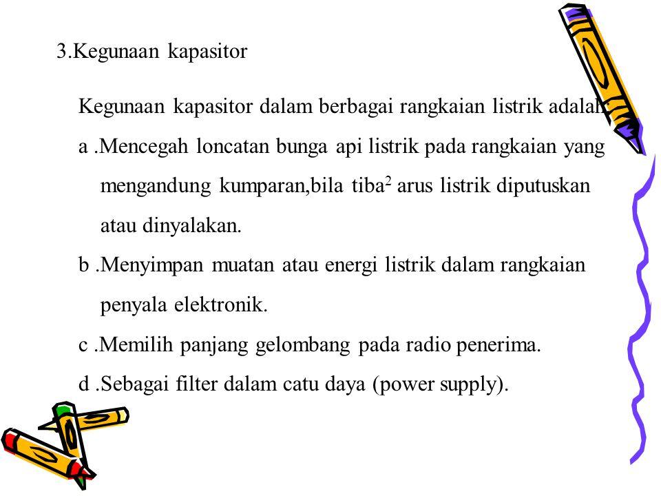 3.Kegunaan kapasitor Kegunaan kapasitor dalam berbagai rangkaian listrik adalah: a .Mencegah loncatan bunga api listrik pada rangkaian yang.