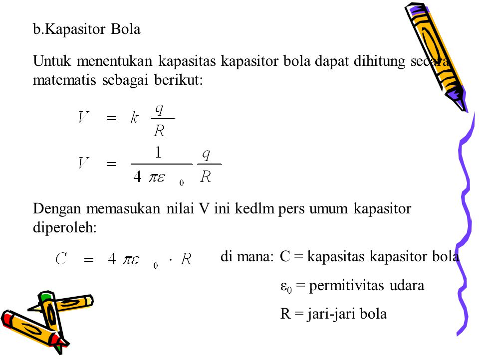 b.Kapasitor Bola Untuk menentukan kapasitas kapasitor bola dapat dihitung secara matematis sebagai berikut: