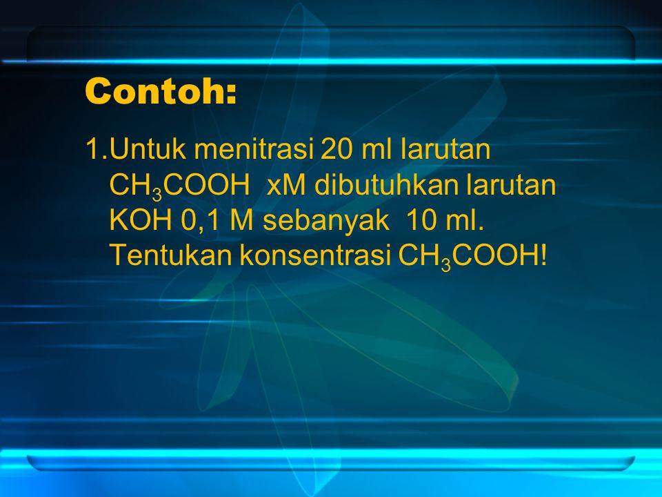 Contoh: 1.Untuk menitrasi 20 ml larutan CH3COOH xM dibutuhkan larutan KOH 0,1 M sebanyak 10 ml.