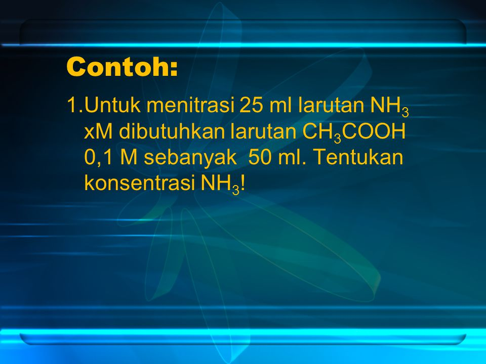 Contoh: 1.Untuk menitrasi 25 ml larutan NH3 xM dibutuhkan larutan CH3COOH 0,1 M sebanyak 50 ml.