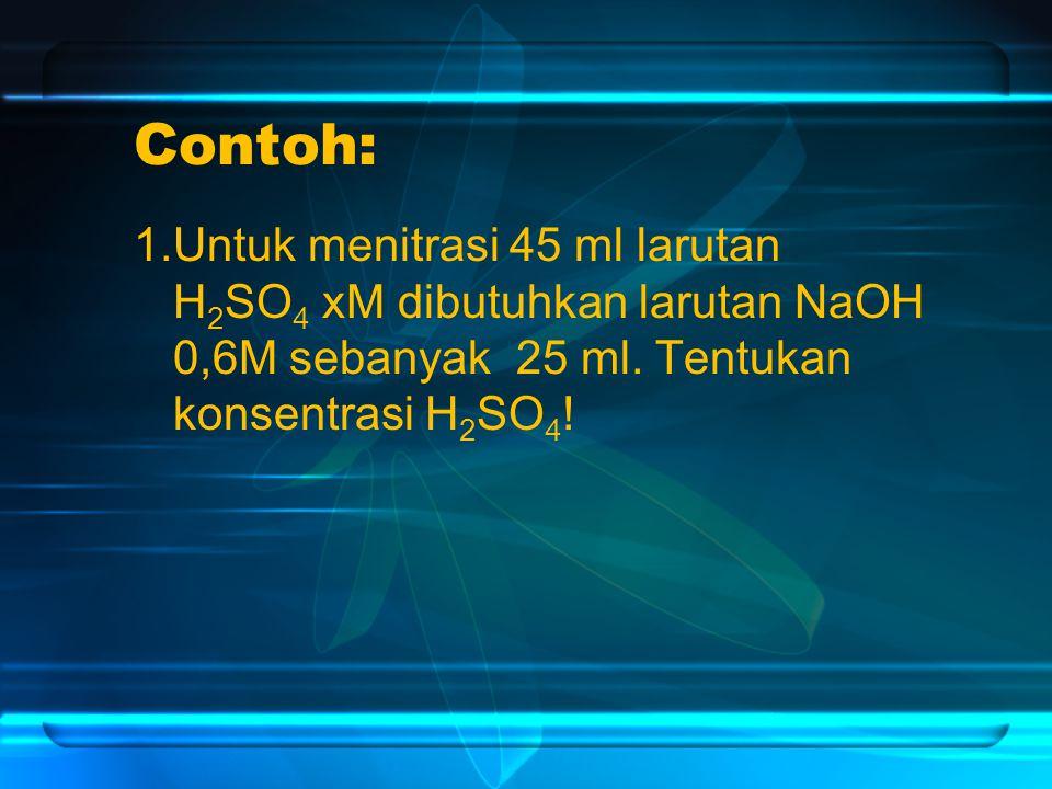 Contoh: 1.Untuk menitrasi 45 ml larutan H2SO4 xM dibutuhkan larutan NaOH 0,6M sebanyak 25 ml.