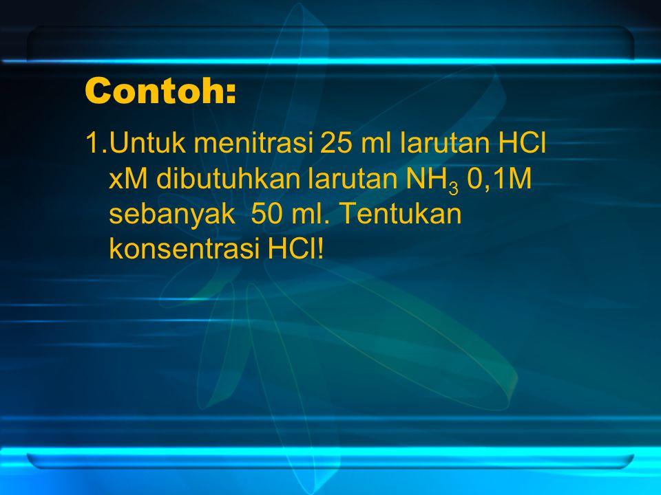Contoh: 1.Untuk menitrasi 25 ml larutan HCl xM dibutuhkan larutan NH3 0,1M sebanyak 50 ml.