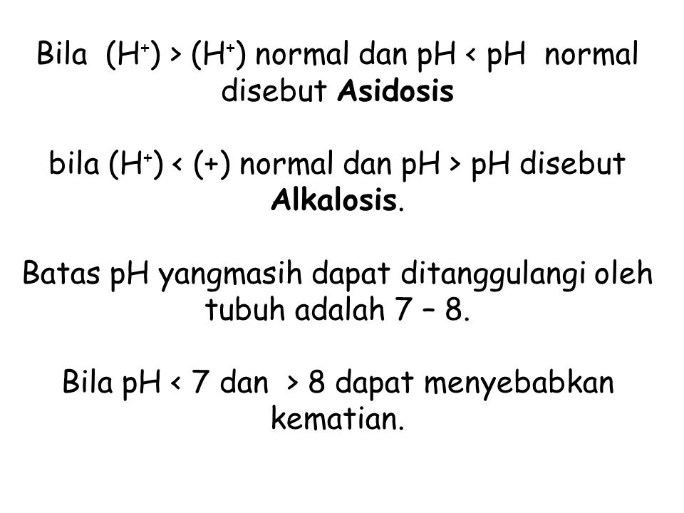 Bila (H+) > (H+) normal dan pH < pH normal disebut Asidosis bila (H+) < (+) normal dan pH > pH disebut Alkalosis.