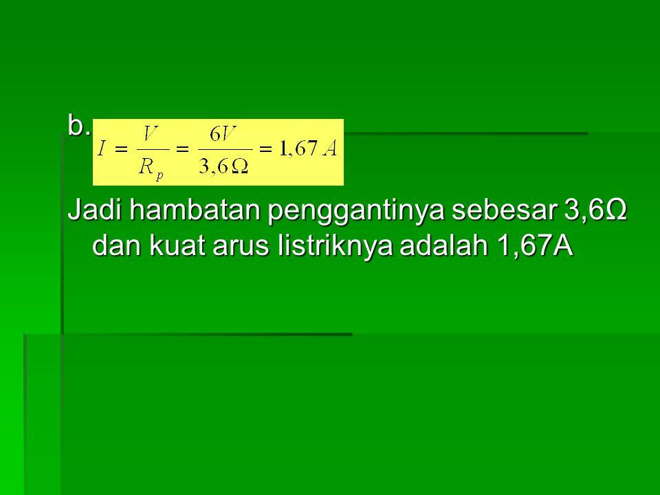 b. Jadi hambatan penggantinya sebesar 3,6Ω dan kuat arus listriknya adalah 1,67A
