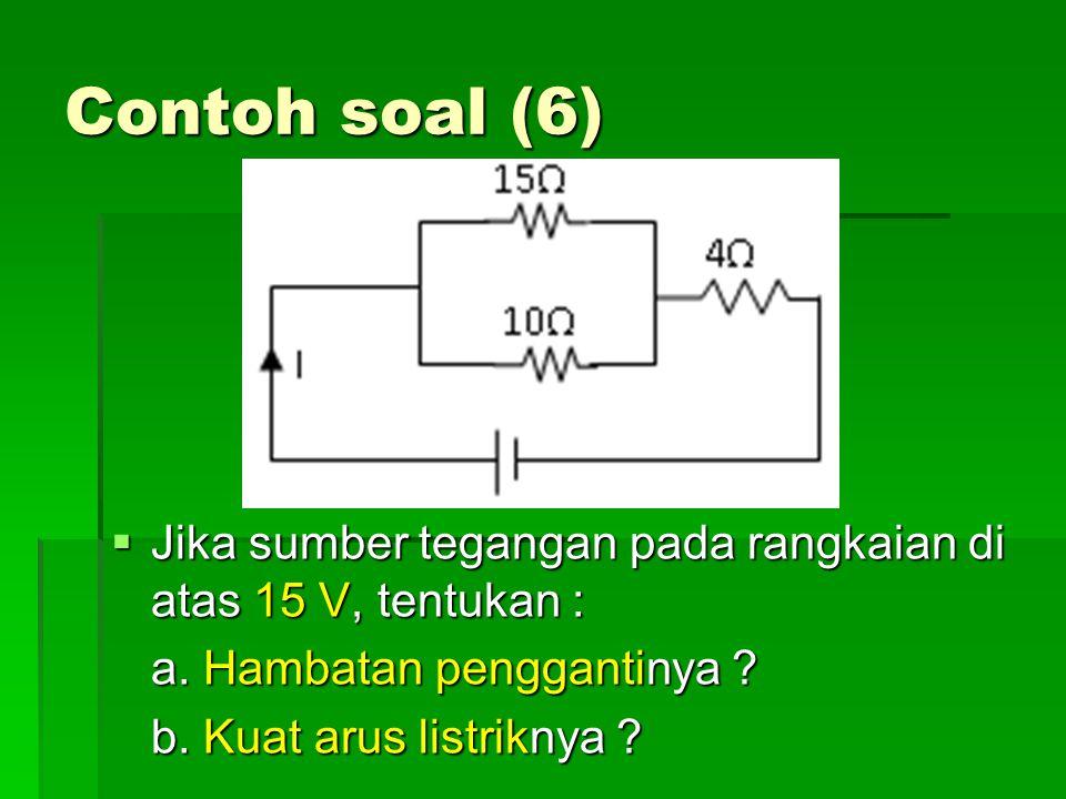 Contoh soal (6) Jika sumber tegangan pada rangkaian di atas 15 V, tentukan : a. Hambatan penggantinya