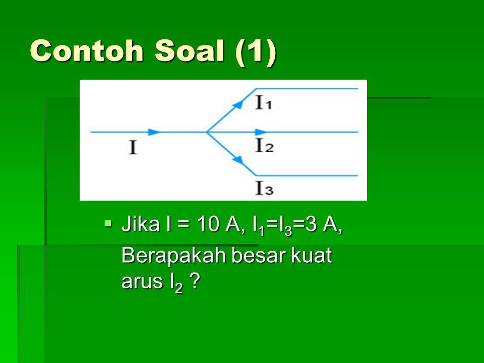 Contoh Soal (1) Jika I = 10 A, I1=I3=3 A,