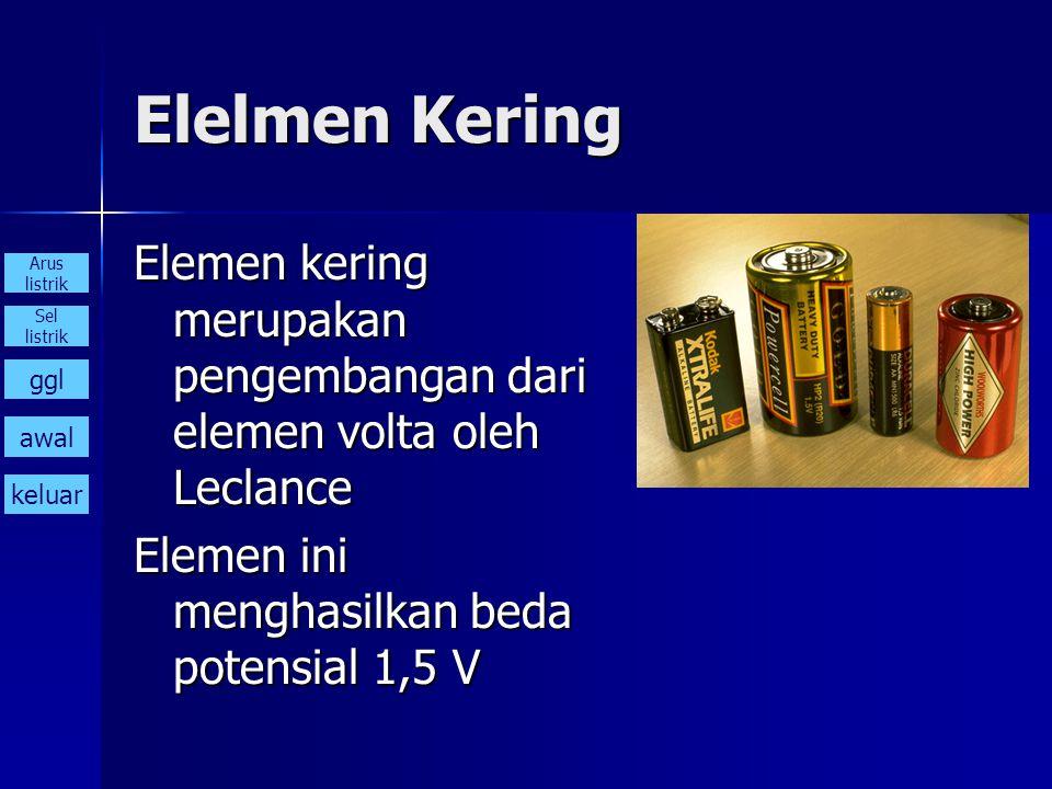 Elelmen Kering Elemen kering merupakan pengembangan dari elemen volta oleh Leclance. Elemen ini menghasilkan beda potensial 1,5 V.