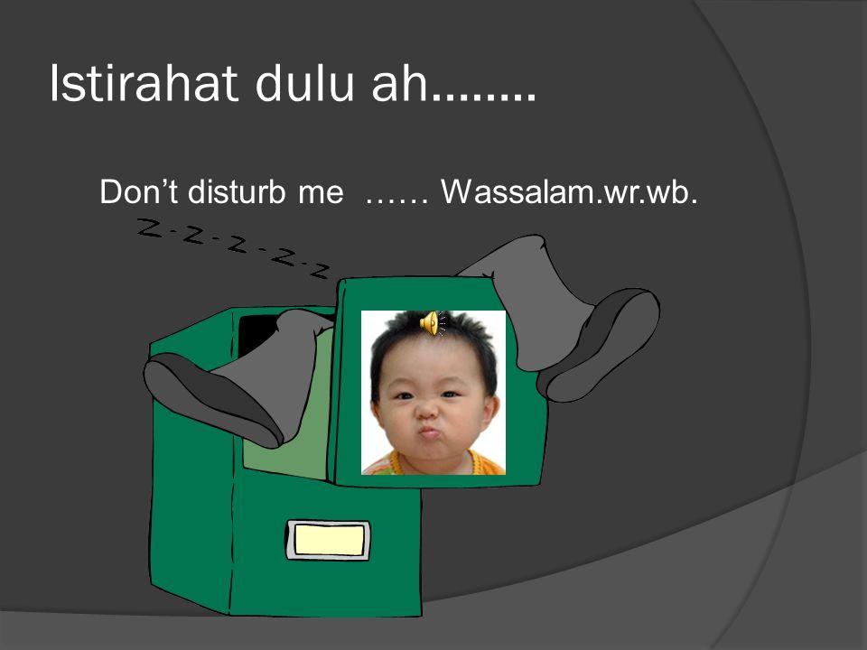 Istirahat dulu ah…….. Don't disturb me …… Wassalam.wr.wb.