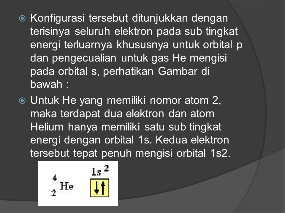 Konfigurasi tersebut ditunjukkan dengan terisinya seluruh elektron pada sub tingkat energi terluarnya khususnya untuk orbital p dan pengecualian untuk gas He mengisi pada orbital s, perhatikan Gambar di bawah :