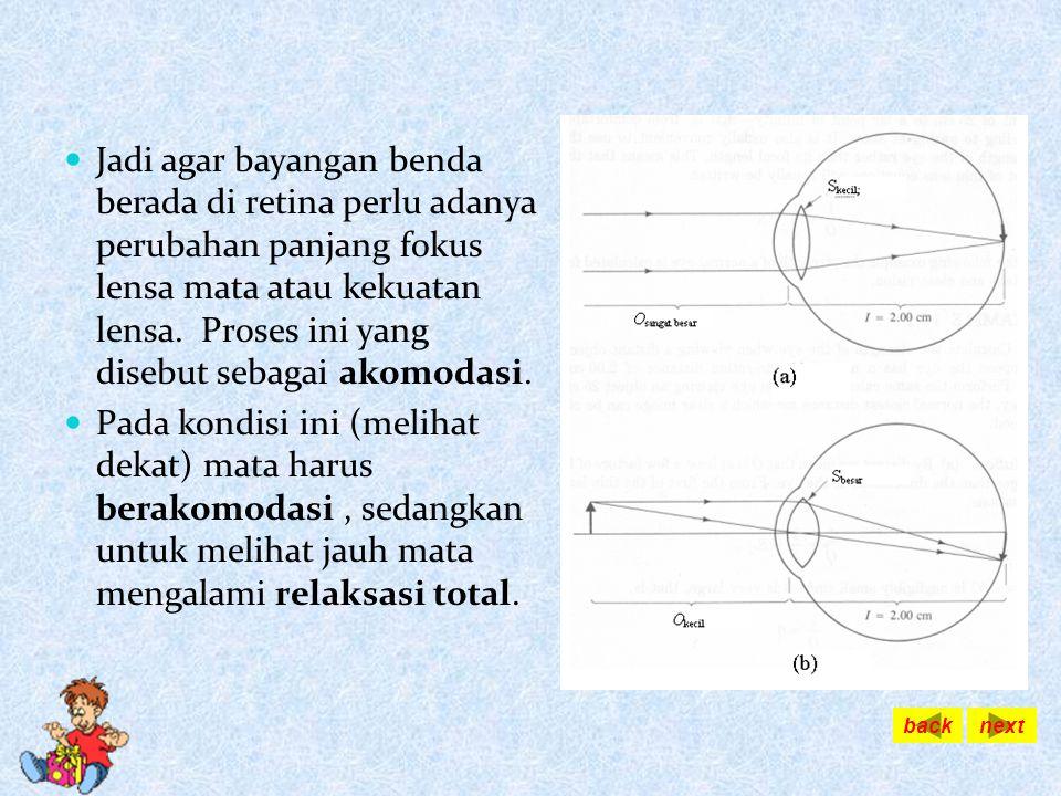 Jadi agar bayangan benda berada di retina perlu adanya perubahan panjang fokus lensa mata atau kekuatan lensa. Proses ini yang disebut sebagai akomodasi.