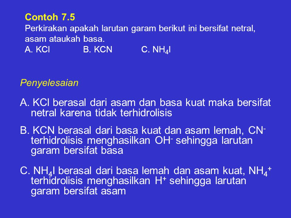 Contoh 7.5 Perkirakan apakah larutan garam berikut ini bersifat netral, asam ataukah basa. A. KCl B. KCN C. NH4I