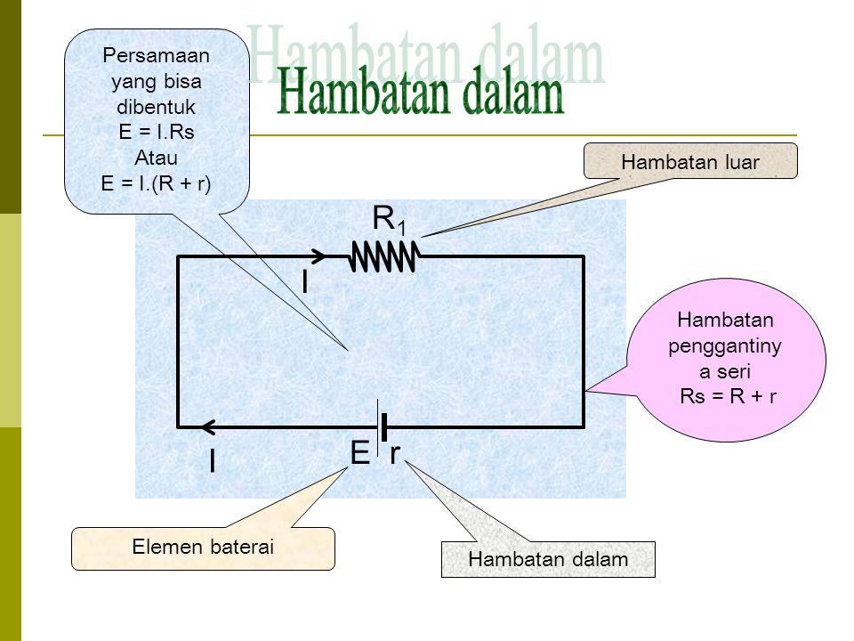 Hambatan dalam R1 I E r I Persamaan yang bisa dibentuk E = I.Rs Atau