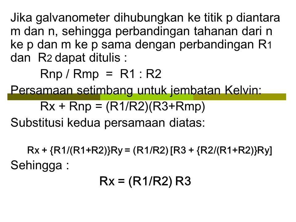 Persamaan setimbang untuk jembatan Kelvin: Rx + Rnp = (R1/R2)(R3+Rmp)