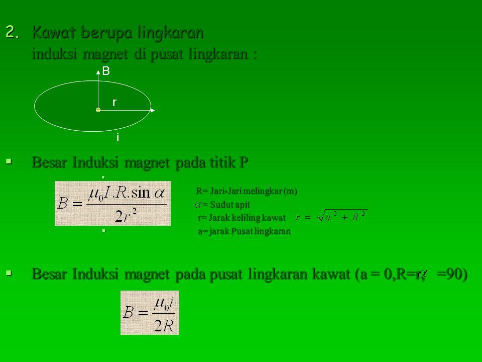 Kawat berupa lingkaran induksi magnet di pusat lingkaran :