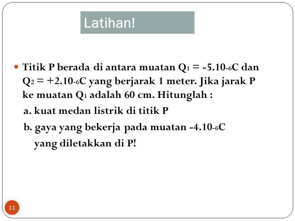 Latihan! Titik P berada di antara muatan Q1 = -5.10-6C dan Q2 = +2.10-6C yang berjarak 1 meter. Jika jarak P ke muatan Q1 adalah 60 cm. Hitunglah :