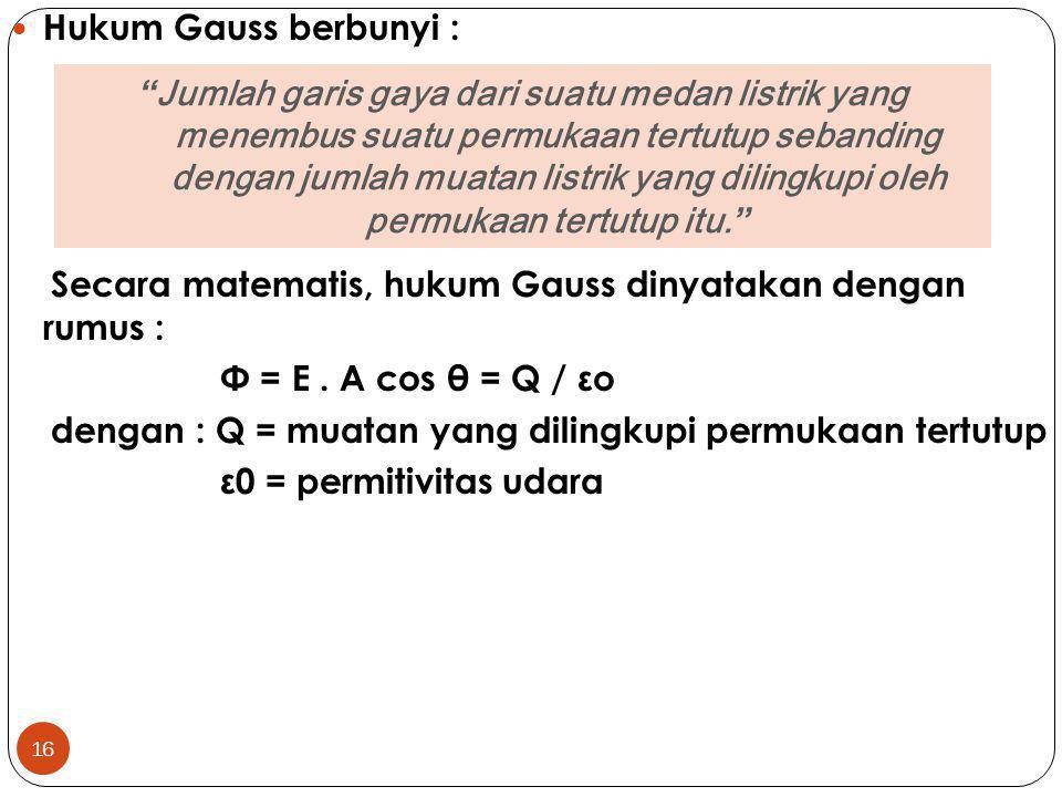 Hukum Gauss berbunyi : Secara matematis, hukum Gauss dinyatakan dengan rumus : Φ = E . A cos θ = Q / εo.