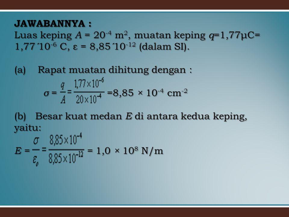 JAWABANNYA : Luas keping A = 20-4 m2, muatan keping q=1,77μC= 1,77´10-6 C, ε = 8,85´10-12 (dalam SI).