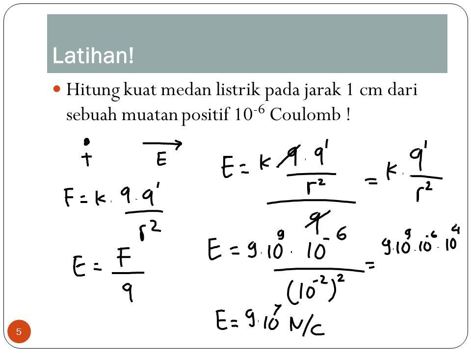 Latihan! Hitung kuat medan listrik pada jarak 1 cm dari sebuah muatan positif 10-6 Coulomb !