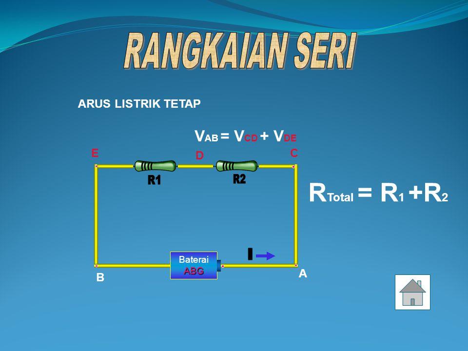RTotal = R1 +R2 VAB = VCD + VDE RANGKAIAN SERI ARUS LISTRIK TETAP E C