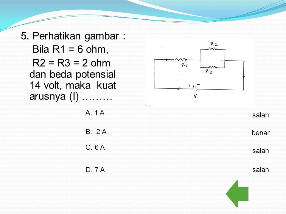 5. Perhatikan gambar : Bila R1 = 6 ohm, R2 = R3 = 2 ohm dan beda potensial 14 volt, maka kuat arusnya (I) ………