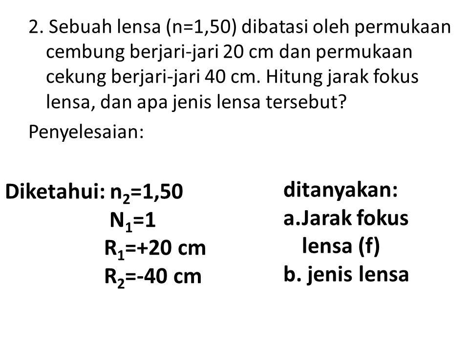 Diketahui: n2=1,50 ditanyakan: N1=1 a.Jarak fokus lensa (f) R1=+20 cm