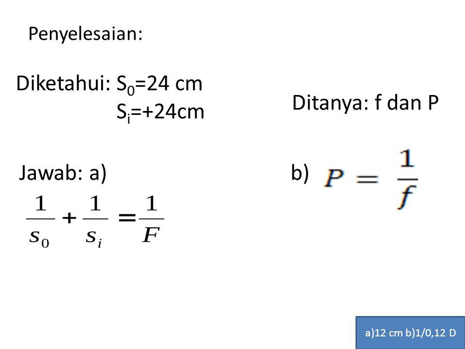 Diketahui: S0=24 cm Si=+24cm Ditanya: f dan P Jawab: a) b)