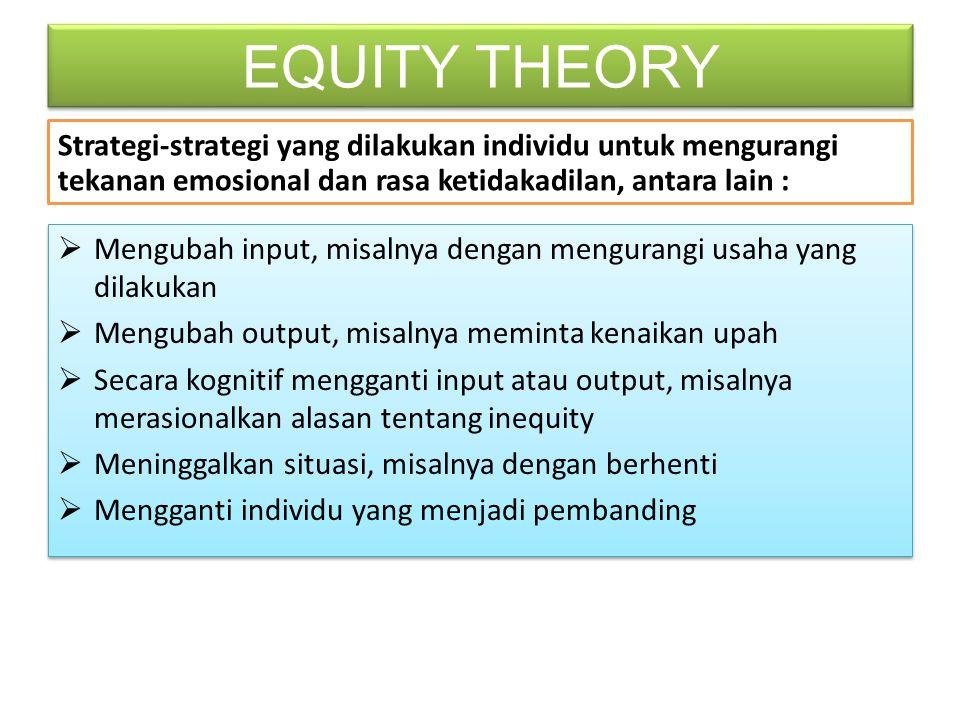 EQUITY THEORY Strategi-strategi yang dilakukan individu untuk mengurangi tekanan emosional dan rasa ketidakadilan, antara lain :