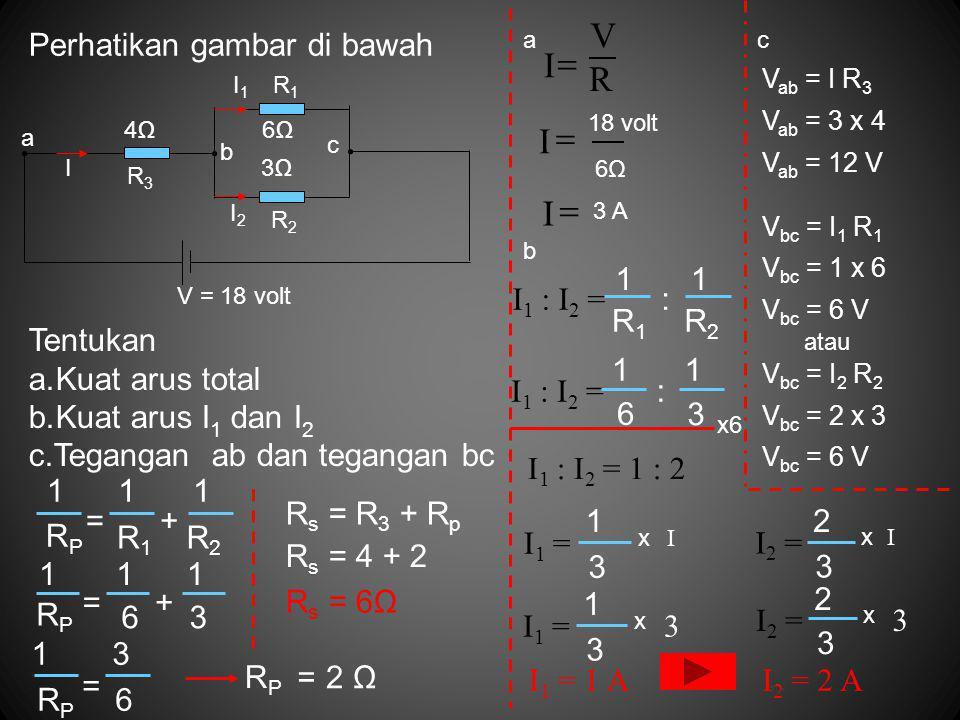 V I = R = I = I Perhatikan gambar di bawah I1 : I2 = R1 R2 1 Tentukan