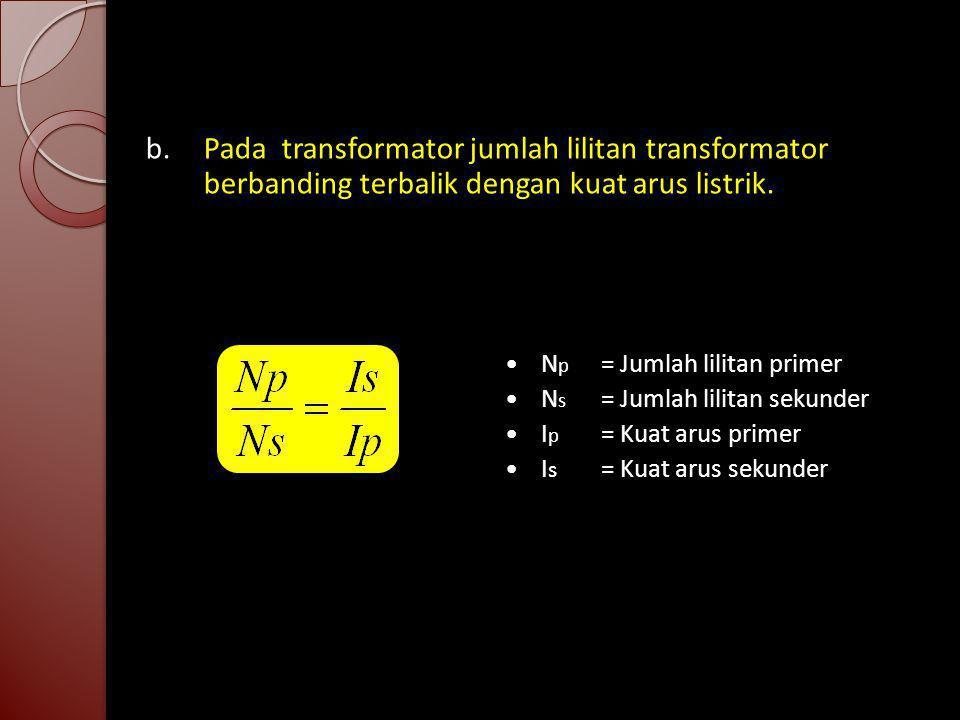 b. Pada transformator jumlah lilitan transformator