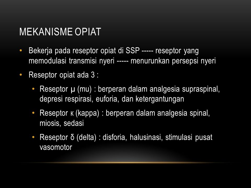 MEKANISME OPIAT Bekerja pada reseptor opiat di SSP ----- reseptor yang memodulasi transmisi nyeri ----- menurunkan persepsi nyeri.