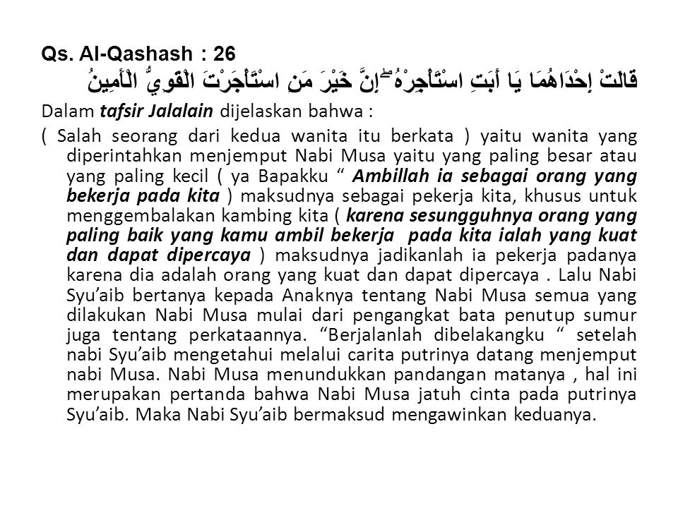Qs. Al-Qashash : 26 قَالَتْ إِحْدَاهُمَا يَا أَبَتِ اسْتَأْجِرْهُ ۖ إِنَّ خَيْرَ مَنِ اسْتَأْجَرْتَ الْقَوِيُّ الْأَمِينُ