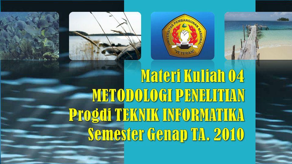 Materi Kuliah 04 METODOLOGI PENELITIAN Progdi TEKNIK INFORMATIKA Semester Genap TA. 2010