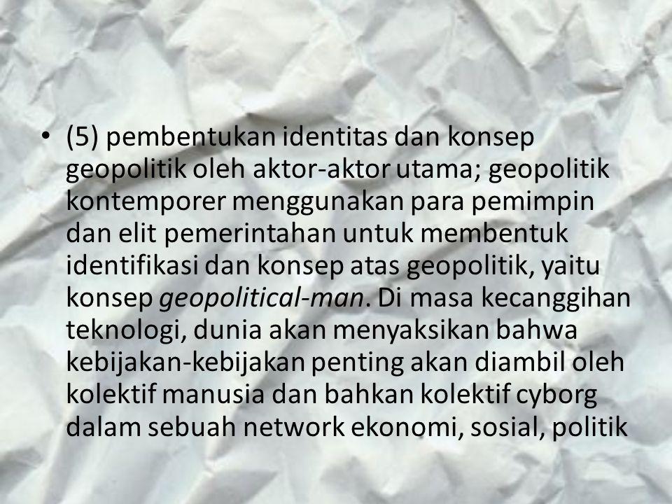 (5) pembentukan identitas dan konsep geopolitik oleh aktor-aktor utama; geopolitik kontemporer menggunakan para pemimpin dan elit pemerintahan untuk membentuk identifikasi dan konsep atas geopolitik, yaitu konsep geopolitical-man.