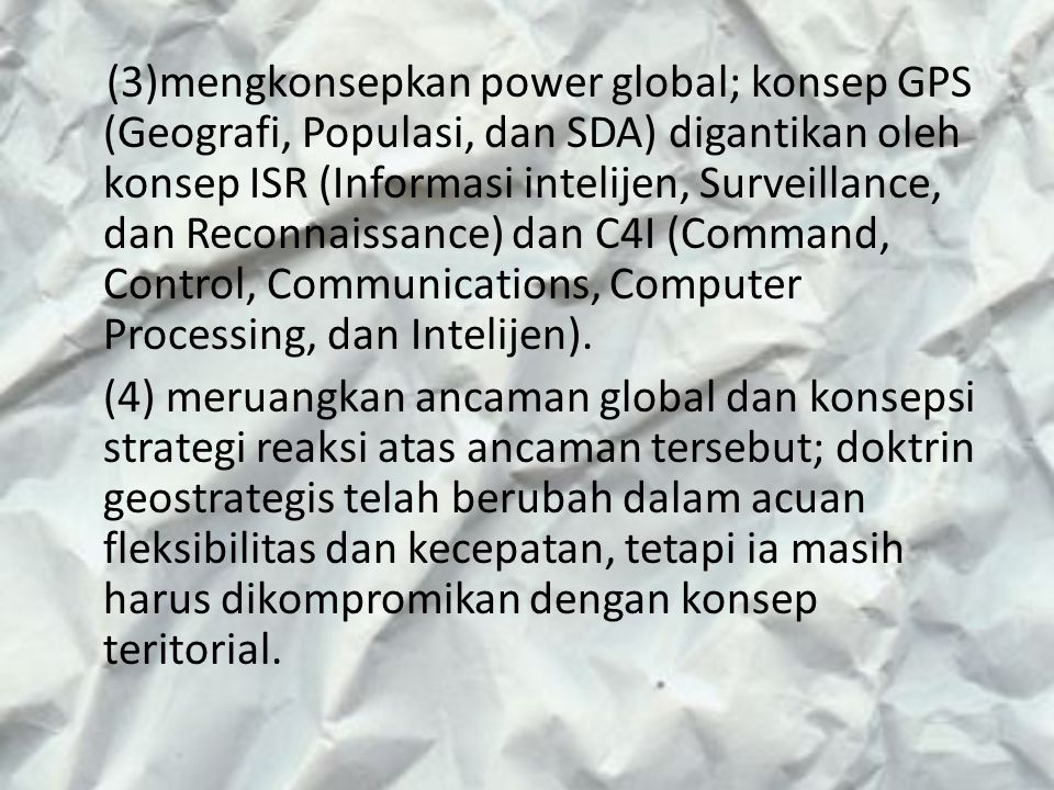 (3)mengkonsepkan power global; konsep GPS (Geografi, Populasi, dan SDA) digantikan oleh konsep ISR (Informasi intelijen, Surveillance, dan Reconnaissance) dan C4I (Command, Control, Communications, Computer Processing, dan Intelijen).