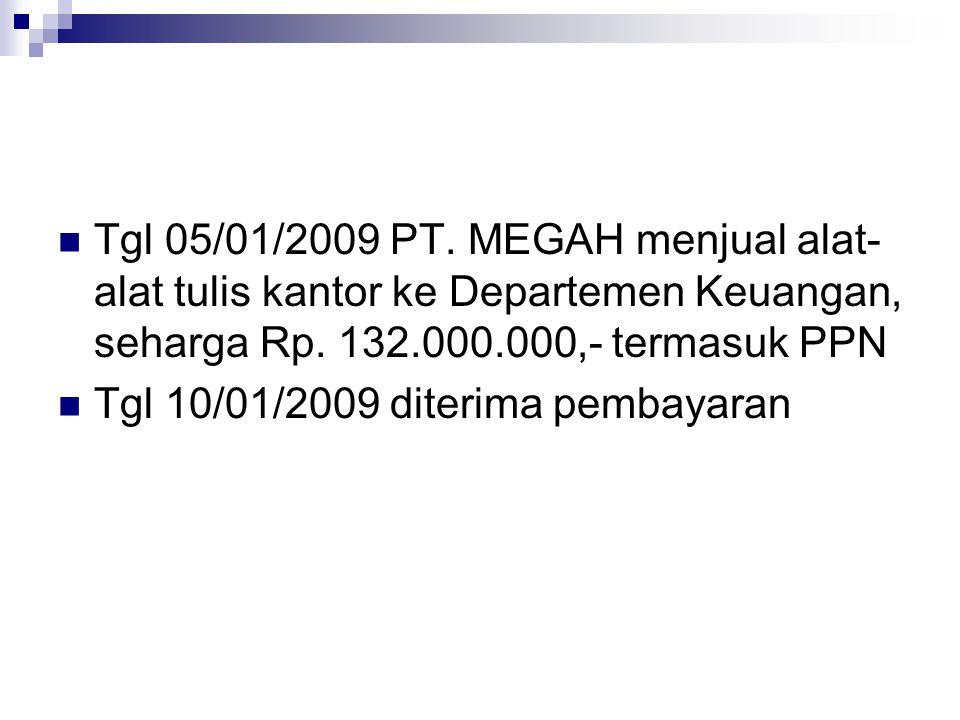 Tgl 05/01/2009 PT. MEGAH menjual alat-alat tulis kantor ke Departemen Keuangan, seharga Rp. 132.000.000,- termasuk PPN