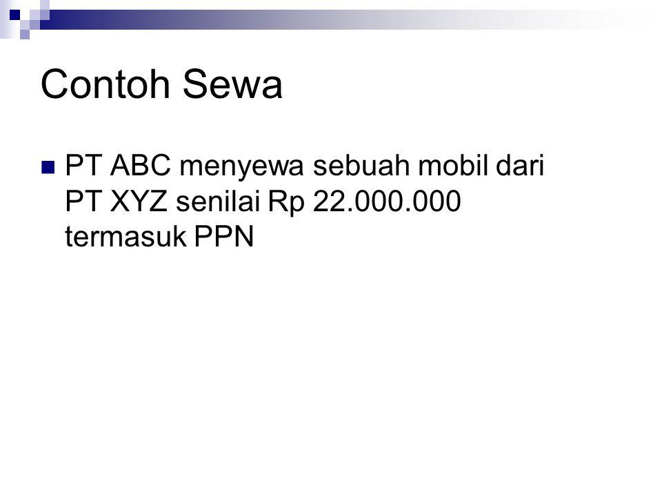 Contoh Sewa PT ABC menyewa sebuah mobil dari PT XYZ senilai Rp 22.000.000 termasuk PPN