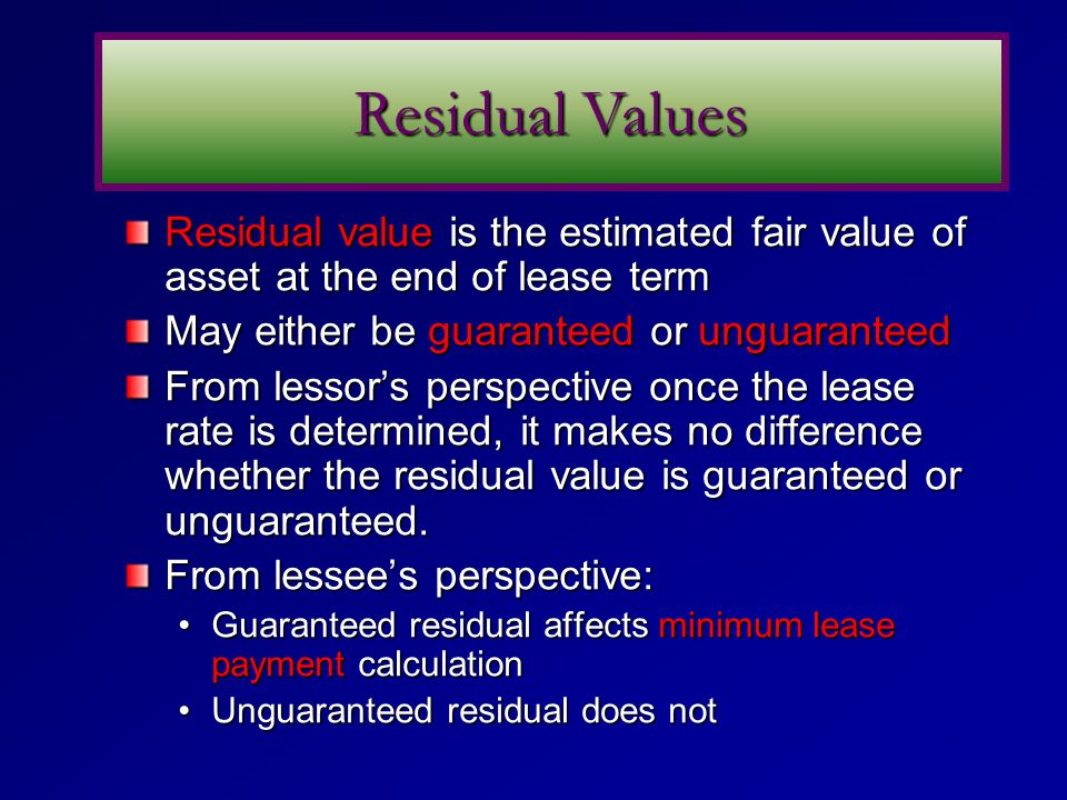 Residual Values Residual value is the estimated fair value of asset at the end of lease term. May either be guaranteed or unguaranteed.