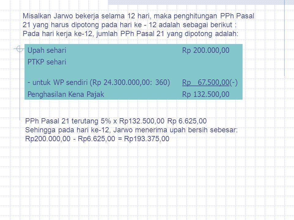 Misalkan Jarwo bekerja selama 12 hari, maka penghitungan PPh Pasal 21 yang harus dipotong pada hari ke - 12 adalah sebagai berikut : Pada hari kerja ke-12, jumlah PPh Pasal 21 yang dipotong adalah: