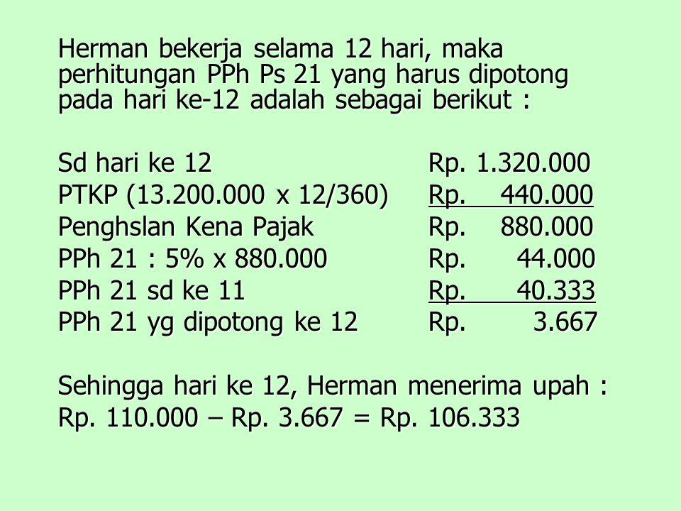 Herman bekerja selama 12 hari, maka perhitungan PPh Ps 21 yang harus dipotong pada hari ke-12 adalah sebagai berikut :