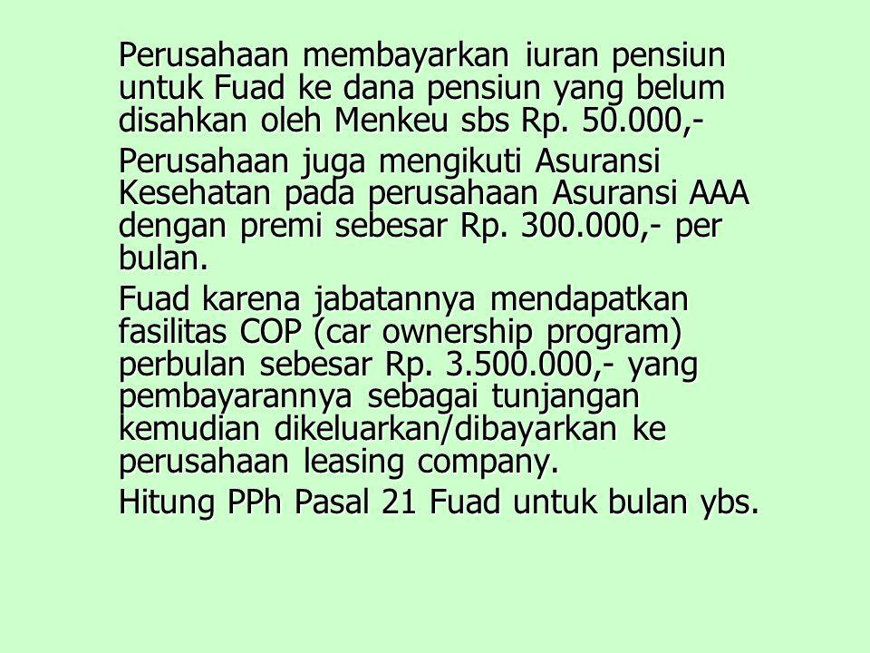 Perusahaan membayarkan iuran pensiun untuk Fuad ke dana pensiun yang belum disahkan oleh Menkeu sbs Rp. 50.000,-