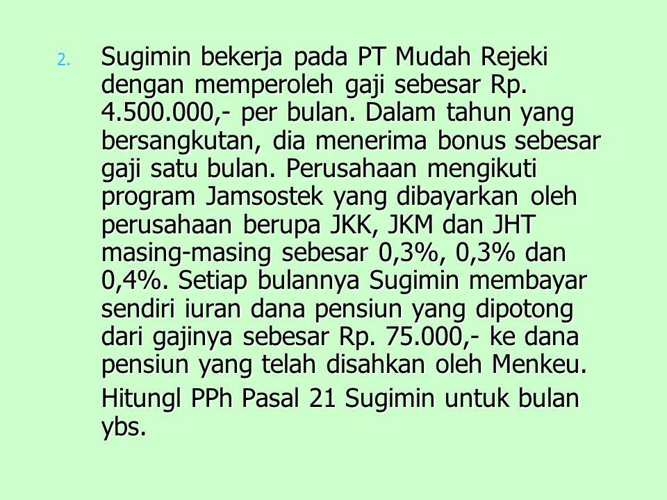 Sugimin bekerja pada PT Mudah Rejeki dengan memperoleh gaji sebesar Rp