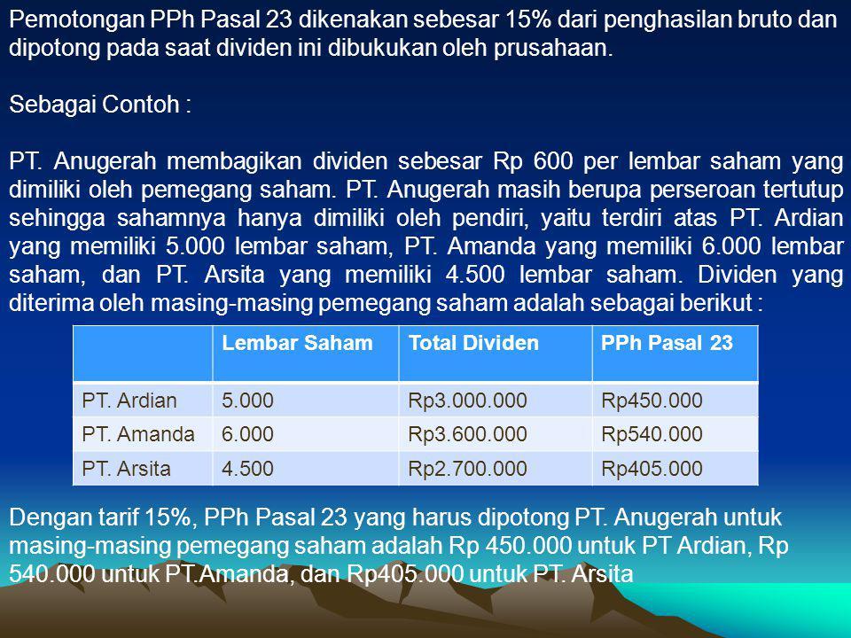Pemotongan PPh Pasal 23 dikenakan sebesar 15% dari penghasilan bruto dan dipotong pada saat dividen ini dibukukan oleh prusahaan.