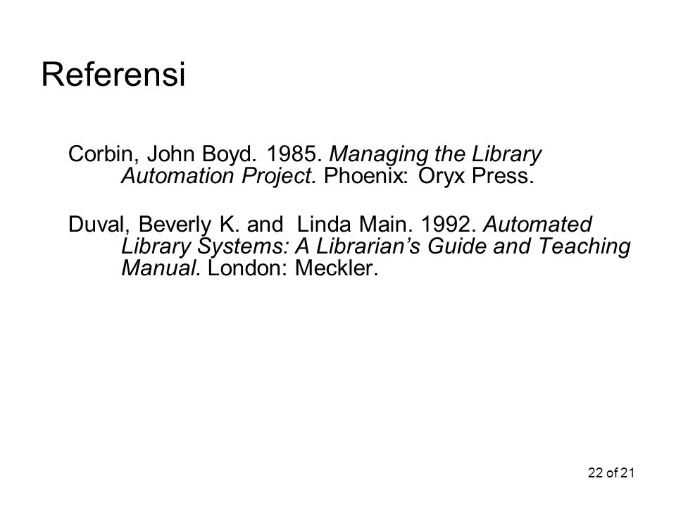 Referensi Corbin, John Boyd. 1985. Managing the Library Automation Project. Phoenix: Oryx Press.